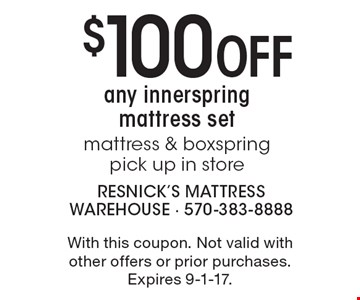 $100 Off any innerspring mattress set-mattress & boxspring-pick up in store. With this coupon. Not valid with other offers or prior purchases. Expires 9-1-17.