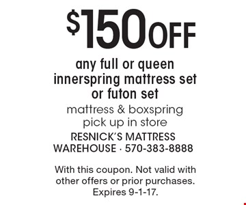 $150 Off any full or queen innerspring mattress set or futon set mattress & boxspring-pick up in store. With this coupon. Not valid with other offers or prior purchases. Expires 9-1-17.