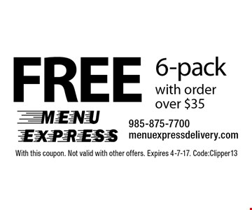 Free 6-pack with order over $35. With this coupon. Not valid with other offers. Expires 4-7-17. Code: Clipper13
