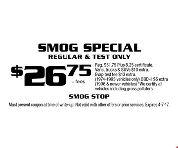 $26.75 + fees Smog Special Regular & Test Only Reg. $51.75 Plus 8.25 certificate. Vans, trucks & SUVs $10 extra. Evap test fee $13 extra. (1974-1995 vehicles only) OBD-ll $5 extra (1996 & newer vehicles) *We certify all vehicles including gross polluters.. Must present coupon at time of write-up. Not valid with other offers or prior services. Expires 4-7-17.