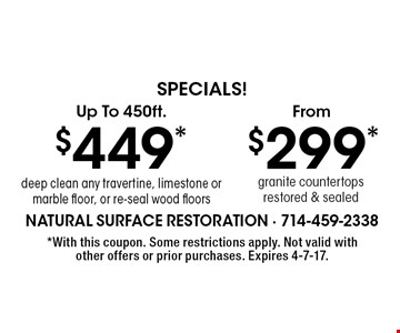 Specials! $299* granite countertops restored & sealed. $449* deep clean any travertine, limestone or marble floor, or re-seal wood floors. *With this coupon. Some restrictions apply. Not valid with other offers or prior purchases. Expires 4-7-17.