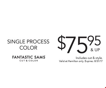 $75.95 & UP SINGLE PROCESS COLOR. Includes cut & style. Valid at Hamilton only. Expires: 8/31/17
