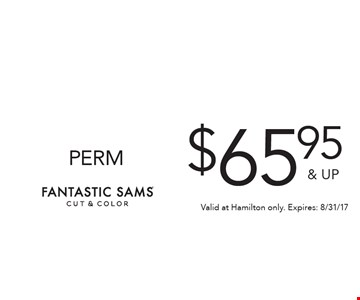 $65.95 & UP PERM. Valid at Hamilton only. Expires: 8/31/17