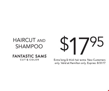 $17.95 HAIRCUT AND SHAMPOO. Extra long & thick hair extra. New Customers only. Valid at Hamilton only. Expires: 8/31/17