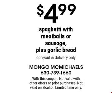 $4.99 spaghetti with meatballs or sausage, plus garlic bread. Carryout & delivery only. With this coupon. Not valid with other offers or prior purchases. Not valid on alcohol. Limited time only.