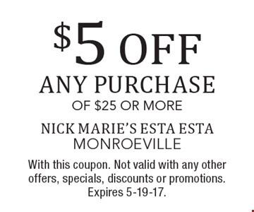 $5 off any purchase of $25 or more. With this coupon. Not valid with any other offers, specials, discounts or promotions. Expires 5-19-17.