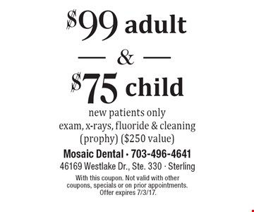 $99 adult and $75 child new patient exam new patients only exam, x-rays, fluoride & cleaning (prophy) ($250 value). With this coupon. Not valid with other coupons, specials or on prior appointments. Offer expires 7/3/17.