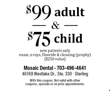 $99 adult and $75 child new patient exam. New patients only. Exam, x-rays, fluoride & cleaning (prophy) ($250 value). With this coupon. Not valid with other coupons, specials or on prior appointments.