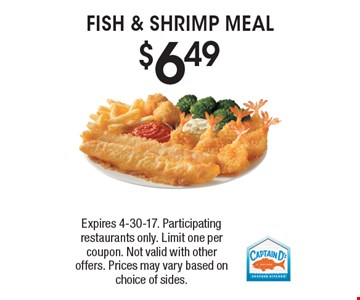 $6.49 FISH & SHRIMP MEAL. Expires 4-30-17. Participating restaurants only. Limit one per coupon. Not valid with other offers. Prices may vary based on choice of sides.