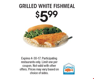 $5.99 GRILLED WHITE FISH MEAL. Expires 4-30-17. Participating restaurants only. Limit one per coupon. Not valid with other offers. Prices may vary based on choice of sides.