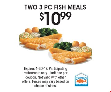 $10.99 TWO 3 PC FISH MEALS. Expires 4-30-17. Participating restaurants only. Limit one per coupon. Not valid with other offers. Prices may vary based on choice of sides.