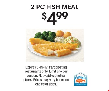 $4.99, 2 PC FISH MEAL. Expires 5-19-17. Participating restaurants only. Limit one per coupon. Not valid with other offers. Prices may vary based on choice of sides.
