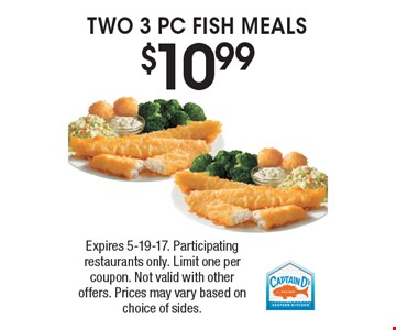 $10.99 TWO 3 PC FISH MEALS. Expires 5-19-17. Participating restaurants only. Limit one per coupon. Not valid with other offers. Prices may vary based on choice of sides.