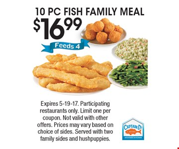 $16.99, 10 PC FISH FAMILY MEAL. Expires 5-19-17. Participating restaurants only. Limit one per coupon. Not valid with other offers. Prices may vary based on choice of sides. Served with two family sides and hushpuppies.
