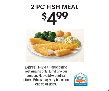 $4.992 PC FISH MEAL. Expires 11-17-17. Participating restaurants only. Limit one per coupon. Not valid with other offers. Prices may vary based on choice of sides.