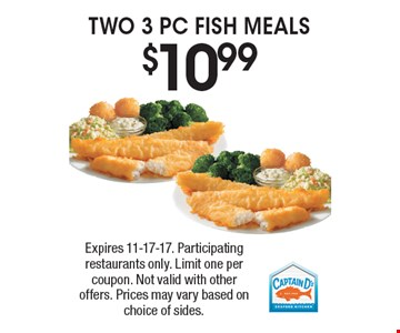 $10.99 TWO 3 PC FISH MEALS. Expires 11-17-17. Participating restaurants only. Limit one per coupon. Not valid with other offers. Prices may vary based on choice of sides.