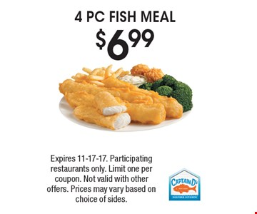 $6.99 4 PC FISH MEAL. Expires 11-17-17. Participating restaurants only. Limit one per coupon. Not valid with other offers. Prices may vary based on choice of sides.
