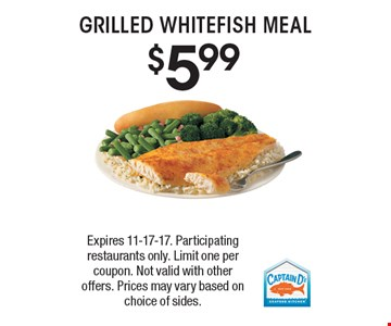 $5.99 GRILLED WHITEFISH MEAL. Expires 11-17-17. Participating restaurants only. Limit one per coupon. Not valid with other offers. Prices may vary based on choice of sides.