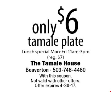 Only $6 tamale plate. Lunch special Mon-Fri 11am-3pm (reg. $7). With this coupon. Not valid with other offers. Offer expires 4-30-17.