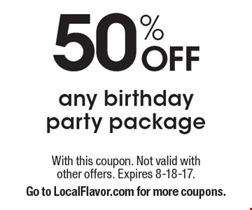 50% Off any birthday party package. With this coupon. Not valid with other offers. Expires 8-18-17. Go to LocalFlavor.com for more coupons.