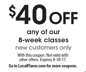 $40 Off any of our 8-week classes. New customers only. With this coupon. Not valid with other offers. Expires 8-18-17. Go to LocalFlavor.com for more coupons.