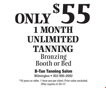 ONLY $55 1 month Unlimited Tanning Bronzing Booth or Bed. *18 years or older. 1 time use per client. Prior sales excluded. Offer expires 4-30-17.