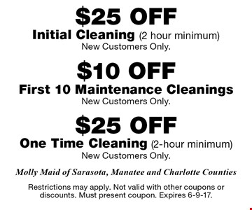 $25 OFF Initial Cleaning (2 hour minimum) New Customers Only And $25 OFF One Time Cleaning (2-hour minimum) New Customers Only And $10 OFF First 10 Maintenance Cleanings New Customers Only. Restrictions may apply. Not valid with other coupons or discounts. Must present coupon. Expires 6-9-17.