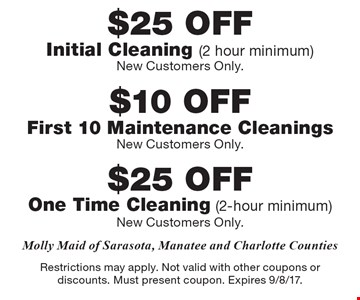 $25 OFF Initial Cleaning (2 hour minimum) New Customers Only OR $25 OFF One Time Cleaning (2-hour minimum) New Customers Only OR $10 OFF First 10 Maintenance Cleanings New Customers Only. Restrictions may apply. Not valid with other coupons or discounts. Must present coupon. Expires 9/8/17.