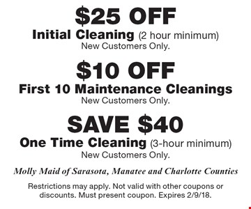 $25 OFF Initial Cleaning (2 hour minimum) New Customers Only OR $10 OFF First 10 Maintenance Cleanings New Customers Only OR SAVE $40 One Time Cleaning (3-hour minimum) New Customers Only. Restrictions may apply. Not valid with other coupons or discounts. Must present coupon. Expires 2/9/18.