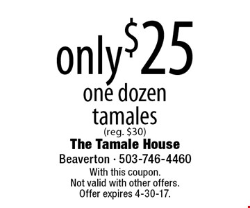 Only $25 one dozen tamales (reg. $30). With this coupon. Not valid with other offers. Offer expires 4-30-17.