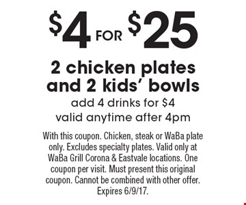 $4 For $25 2 Chicken Plates And 2 Kids' Bowls. Add 4 drinks for $4. 