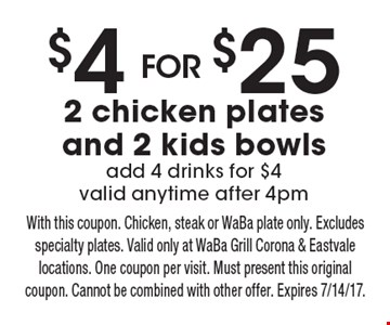 $4 For $25 2 chicken plates and 2 kids bowlsadd 4 drinks for $4 valid anytime after 4pm. With this coupon. Chicken, steak or WaBa plate only. Excludes specialty plates. Valid only at WaBa Grill Corona & Eastvale locations. One coupon per visit. Must present this original coupon. Cannot be combined with other offer. Expires 7/14/17.