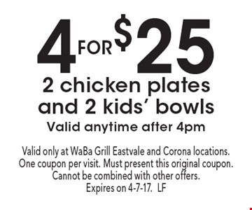 4 for $25 2 chicken plates and 2 kids' bowls. Valid anytime after 4pm. Valid only at WaBa Grill Eastvale and Corona locations. One coupon per visit. Must present this original coupon. Cannot be combined with other offers. Expires on 4-7-17.LF