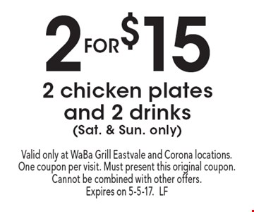 2 for $15 2 chicken plates and 2 drinks (Sat. & Sun. only). Valid only at WaBa Grill Eastvale and Corona locations. One coupon per visit. Must present this original coupon. Cannot be combined with other offers. Expires on 5-5-17.LF