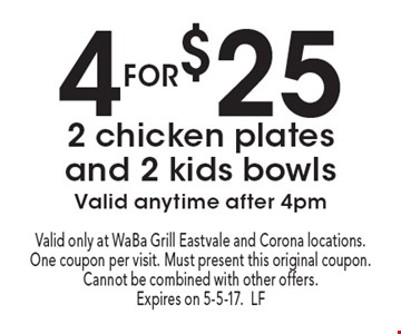 4 for $25 2 chicken plates and 2 kids bowls. Valid anytime after 4pm. Valid only at WaBa Grill Eastvale and Corona locations. One coupon per visit. Must present this original coupon. Cannot be combined with other offers. Expires on 5-5-17.LF