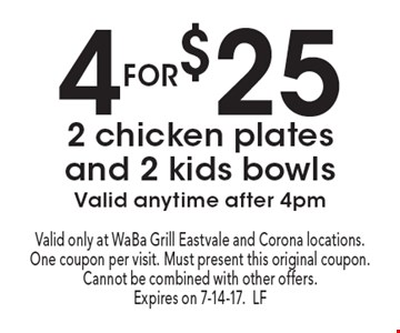 4 for $25: 2 chicken plates and 2 kids bowls. Valid anytime after 4pm. Valid only at WaBa Grill Eastvale and Corona locations. One coupon per visit. Must present this original coupon. Cannot be combined with other offers. Expires on 7-14-17.LF