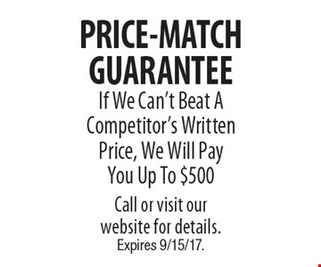 PRICE-MATCH GUARANTEE. If We Can't Beat A Competitor's Written Price, We Will Pay You Up To $500. Call or visit our website for details. Expires 9/15/17.