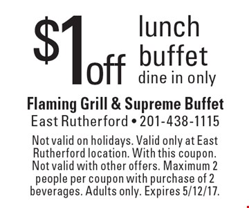 $1off lunch buffet. Dine in only. Not valid on holidays. Valid only at East Rutherford location. With this coupon. Not valid with other offers. Maximum 2 people per coupon with purchase of 2 beverages. Adults only. Expires 5/12/17.