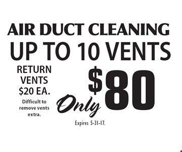 $80 AIR DUCT CLEANING UP TO 10 VENTS. Expires 5-31-17.