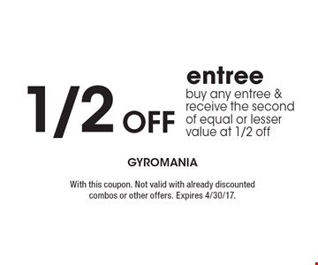 1/2 Off entree. Buy any entree & receive the second of equal or lesser value at 1/2 off. With this coupon. Not valid with already discounted combos or other offers. Expires 4/30/17.