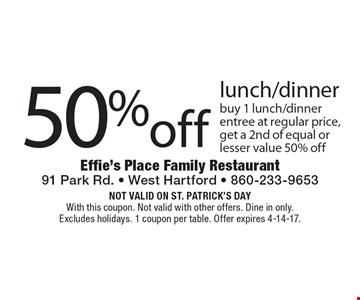 50% off lunch/dinner. Buy 1 lunch/dinner entree at regular price, get a 2nd of equal or lesser value 50% off. Not valid on St. Patrick's Day. With this coupon. Not valid with other offers. Dine in only. Excludes holidays. 1 coupon per table. Offer expires 4-14-17.