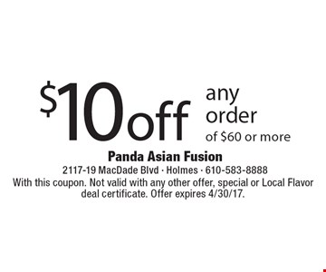 $10 off any order of $60 or more. With this coupon. Not valid with any other offer, special or Local Flavor deal certificate. Offer expires 4/30/17.
