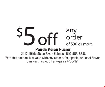 $5 off any order of $30 or more. With this coupon. Not valid with any other offer, special or Local Flavor deal certificate. Offer expires 4/30/17.