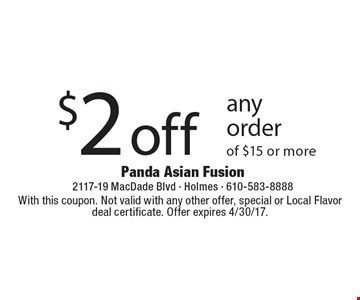 $2 off any order of $15 or more. With this coupon. Not valid with any other offer, special or Local Flavor deal certificate. Offer expires 4/30/17.