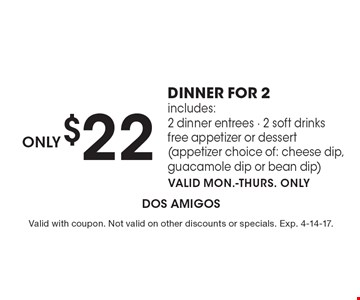 Only $22 dinner for 2 – includes: 2 dinner entrees, 2 soft drinks, free appetizer or dessert (appetizer choice of: cheese dip, guacamole dip or bean dip). Valid Mon.-Thurs. only. Valid with coupon. Not valid on other discounts or specials. Exp. 4-14-17.