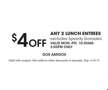 $4 off any 2 lunch entrees – excludes Speedy Gonzales. Valid Mon.-Fri. 10:30am-3:00pm only. Valid with coupon. Not valid on other discounts or specials. Exp. 4-14-17.