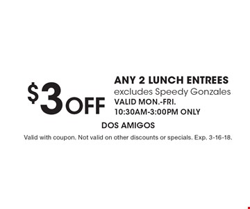 $4 Off any 2 lunch entrees excludes Speedy Gonzales VALID MON.-FRI. 10:30AM-3:00PM ONLY. Valid with coupon. Not valid on other discounts or specials. Exp. 2-16-18.