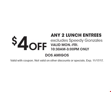 $4 Off any 2 lunch entrees excludes Speedy Gonzales VALID MON.-FRI. 10:30AM-3:00PM ONLY. Valid with coupon. Not valid on other discounts or specials. Exp. 11/17/17.