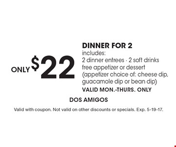 Only $22 dinner for 2. Includes: 2 dinner entrees, 2 soft drinks, free appetizer or dessert (appetizer choice of: cheese dip, guacamole dip or bean dip). Valid Mon.-Thurs. only. Valid with coupon. Not valid on other discounts or specials. Exp. 5-19-17.