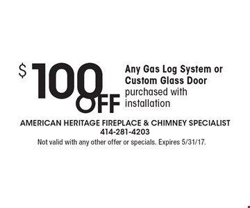 $100 OFF Any Gas Log System or Custom Glass Door purchased with installation. Not valid with any other offer or specials. Expires 5/31/17.